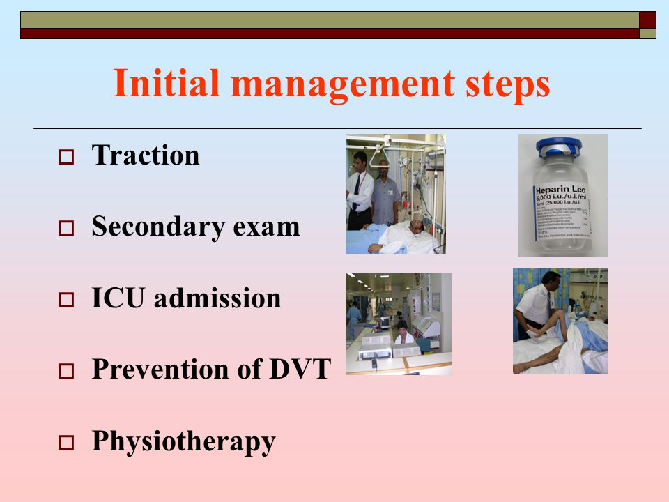  Traction  Secondary exam  ICU admission  Prevention of DVT  Physiotherapy Initial management steps