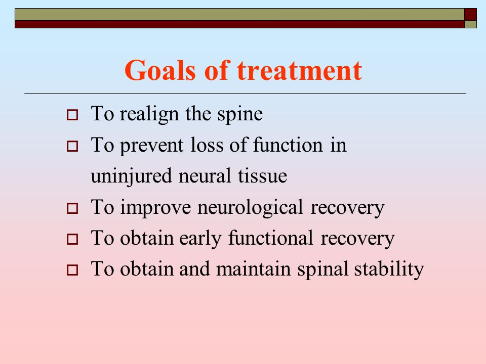 Goals of treatment  To realign the spine  To prevent loss of function in uninjured neural tissue  To improve neurological recovery  To obtain early functional recovery  To obtain and maintain spinal stability