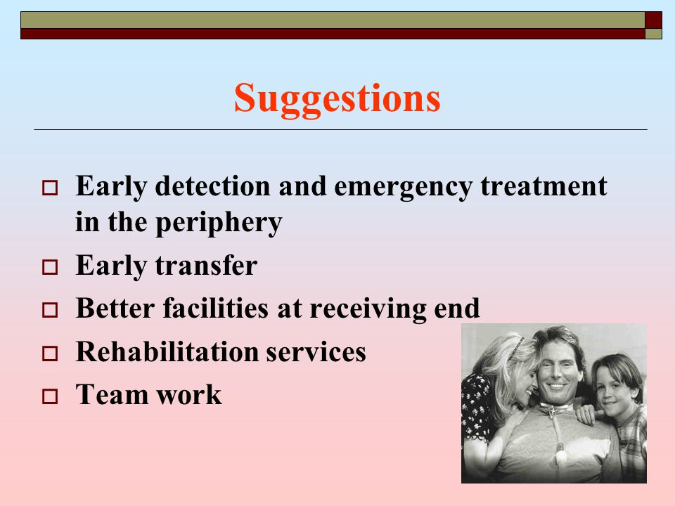 Suggestions  Early detection and emergency treatment in the periphery  Early transfer  Better facilities at receiving end  Rehabilitation services  Team work