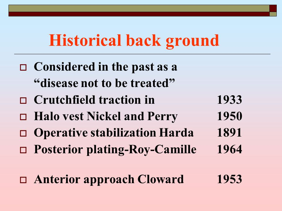 Historical back ground  Considered in the past as a disease not to be treated  Crutchfield traction in1933  Halo vest Nickel and Perry1950  Operative stabilization Harda1891  Posterior plating-Roy-Camille1964  Anterior approach Cloward1953