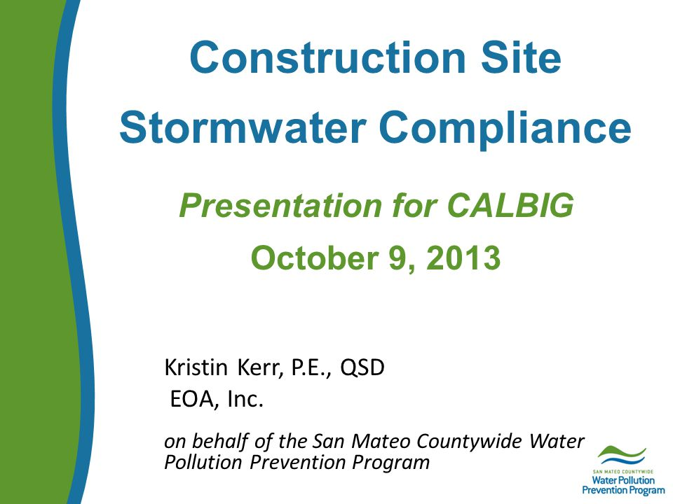 Construction Site Stormwater Compliance Presentation for CALBIG October 9, 2013 Kristin Kerr, P.E., QSD EOA, Inc.