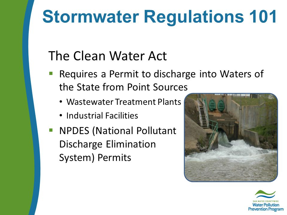 Stormwater Regulations 101 The Clean Water Act  Requires a Permit to discharge into Waters of the State from Point Sources Wastewater Treatment Plants Industrial Facilities  NPDES (National Pollutant Discharge Elimination System) Permits