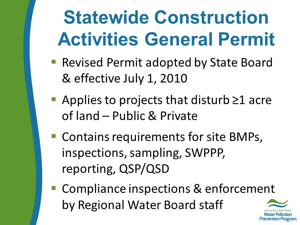 Statewide Construction Activities General Permit  Revised Permit adopted by State Board & effective July 1, 2010  Applies to projects that disturb ≥1 acre of land – Public & Private  Contains requirements for site BMPs, inspections, sampling, SWPPP, reporting, QSP/QSD  Compliance inspections & enforcement by Regional Water Board staff