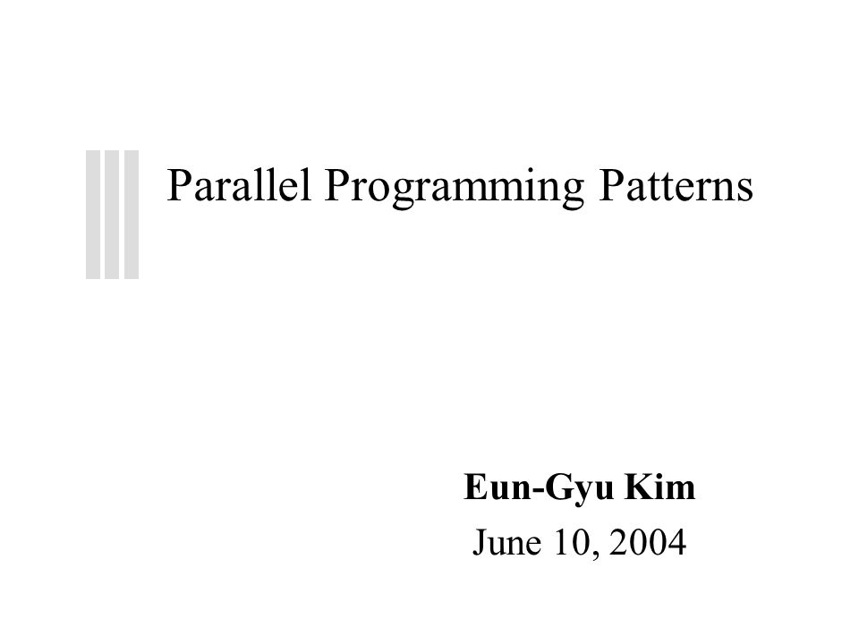 Parallel Programming Patterns Eun-Gyu Kim June 10, 2004