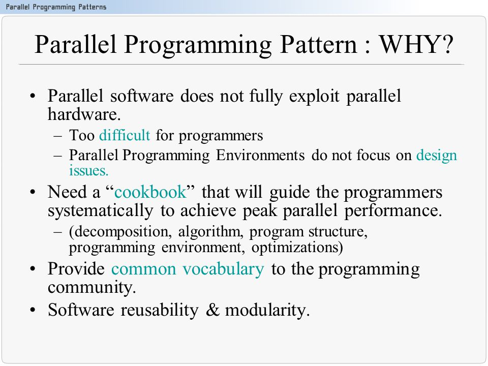 Parallel Programming Pattern : WHY? Parallel software does not fully exploit parallel hardware. –Too difficult for programmers –Parallel Programming E