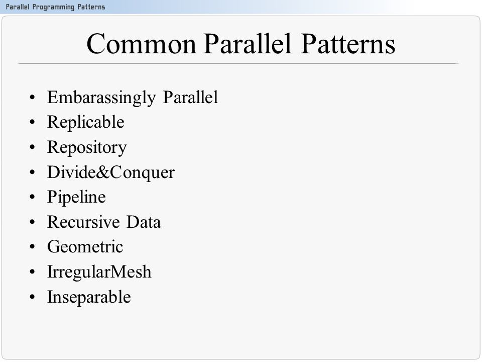 Common Parallel Patterns Embarassingly Parallel Replicable Repository Divide&Conquer Pipeline Recursive Data Geometric IrregularMesh Inseparable