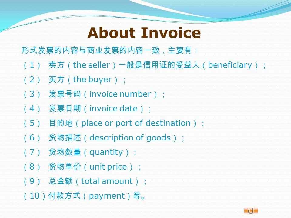 About Invoice 发票有商业发票( commercial invoice )和形式发票( pro forma invoice )之分。 商业发票是由出口商填制并开给进口商的一种商业单据,它是记账 单据,也是卖方凭此向买方索取提供货物或服务价款的重要单据。 形式发票是在交易达成之前,出口商根据某些国家申请进口许可证 或申请核批进口外汇时必须提供出口方发票的规定,开给进口方的一种 固定格式,对双方均无最终约束力的单据,也叫 预开发票 。 形式发票其实也是交易中虚盘( offer without engagement )形 式的一种。如果形式发票上注明了有效期,则有实盘( firm offer )的 性质。成交后,形式发票不能代替正式发票使用。