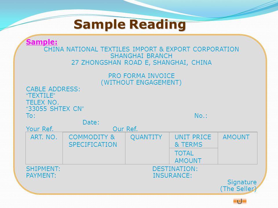 About Invoice 形式发票的内容与商业发票的内容一致,主要有: ( 1 ) 卖方( the seller )一般是信用证的受益人( beneficiary ); ( 2 ) 买方( the buyer ); ( 3 ) 发票号码( invoice number ); ( 4 ) 发票日期( invoice date ); ( 5 ) 目的地( place or port of destination ); ( 6 ) 货物描述( description of goods ); ( 7 ) 货物数量( quantity ); ( 8 ) 货物单价( unit price ); ( 9 ) 总金额( total amount ); ( 10 )付款方式( payment )等。