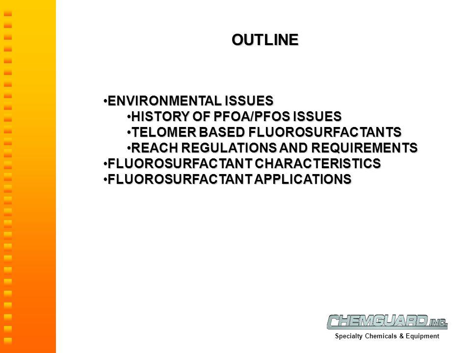 OUTLINE ENVIRONMENTAL ISSUESENVIRONMENTAL ISSUES HISTORY OF PFOA/PFOS ISSUESHISTORY OF PFOA/PFOS ISSUES TELOMER BASED FLUOROSURFACTANTSTELOMER BASED FLUOROSURFACTANTS REACH REGULATIONS AND REQUIREMENTSREACH REGULATIONS AND REQUIREMENTS FLUOROSURFACTANT CHARACTERISTICSFLUOROSURFACTANT CHARACTERISTICS FLUOROSURFACTANT APPLICATIONSFLUOROSURFACTANT APPLICATIONS Specialty Chemicals & Equipment