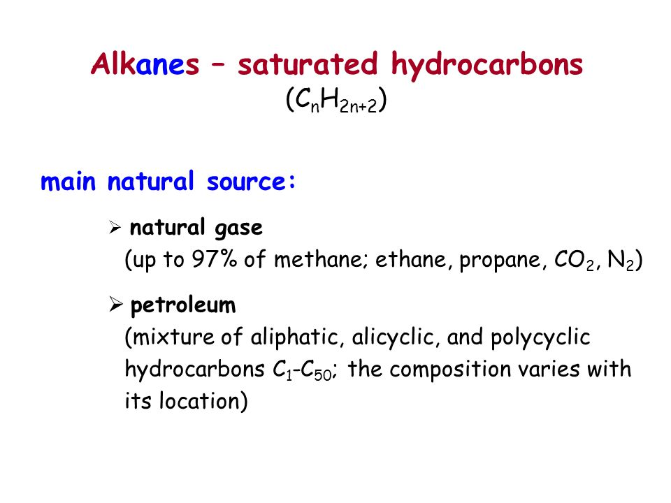 Alkanes – saturated hydrocarbons (C n H 2n+2 ) main natural source:  natural gase (up to 97% of methane; ethane, propane, CO 2, N 2 )  petroleum (mi