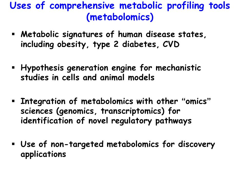 Metabolic signatures of human disease states, including obesity, type 2 diabetes, CVD  Hypothesis generation engine for mechanistic studies in cells and animal models  Integration of metabolomics with other omics sciences (genomics, transcriptomics) for identification of novel regulatory pathways  Use of non-targeted metabolomics for discovery applications Uses of comprehensive metabolic profiling tools (metabolomics)