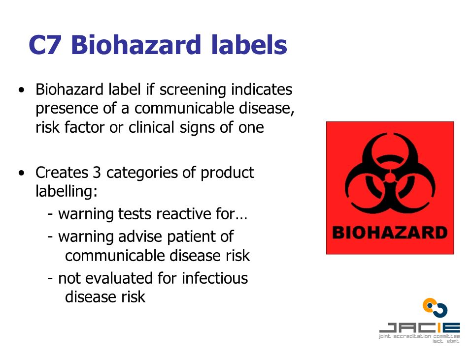 C7 Biohazard labels Biohazard label if screening indicates presence of a communicable disease, risk factor or clinical signs of one Creates 3 categories of product labelling: - warning tests reactive for… - warning advise patient of communicable disease risk - not evaluated for infectious disease risk