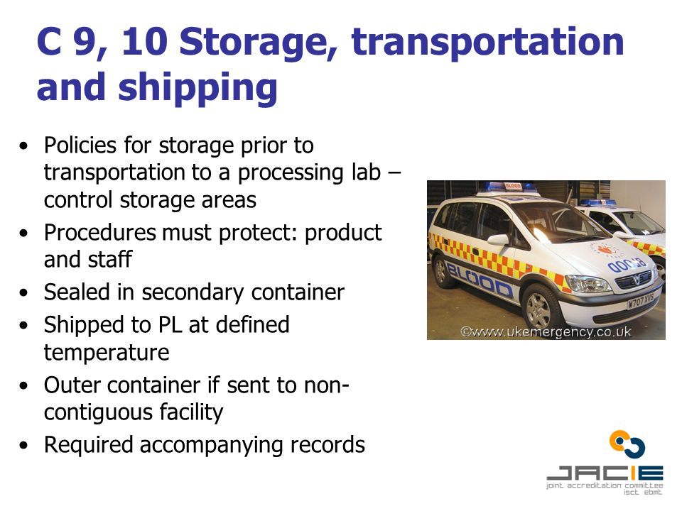 C 9, 10 Storage, transportation and shipping Policies for storage prior to transportation to a processing lab – control storage areas Procedures must protect: product and staff Sealed in secondary container Shipped to PL at defined temperature Outer container if sent to non- contiguous facility Required accompanying records