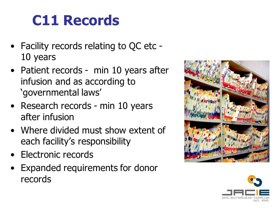 C11 Records Facility records relating to QC etc - 10 years Patient records - min 10 years after infusion and as according to 'governmental laws' Research records - min 10 years after infusion Where divided must show extent of each facility's responsibility Electronic records Expanded requirements for donor records