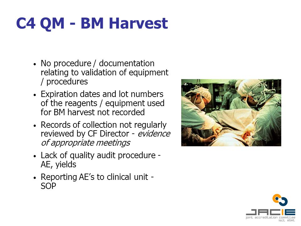 C4 QM - BM Harvest No procedure / documentation relating to validation of equipment / procedures Expiration dates and lot numbers of the reagents / equipment used for BM harvest not recorded Records of collection not regularly reviewed by CF Director - evidence of appropriate meetings Lack of quality audit procedure - AE, yields Reporting AE's to clinical unit - SOP