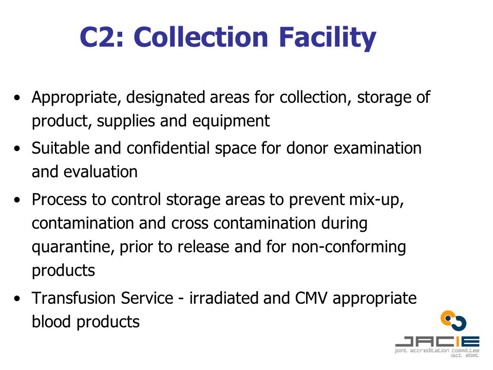 C2: Collection Facility Appropriate, designated areas for collection, storage of product, supplies and equipment Suitable and confidential space for donor examination and evaluation Process to control storage areas to prevent mix-up, contamination and cross contamination during quarantine, prior to release and for non-conforming products Transfusion Service - irradiated and CMV appropriate blood products