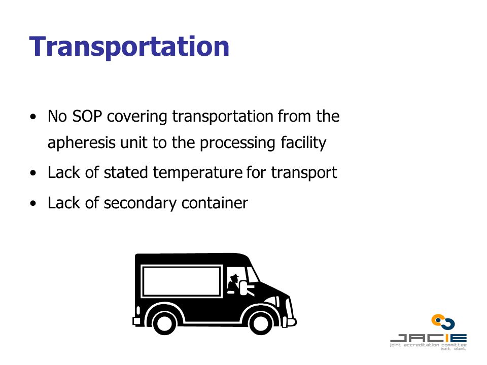 Transportation No SOP covering transportation from the apheresis unit to the processing facility Lack of stated temperature for transport Lack of secondary container