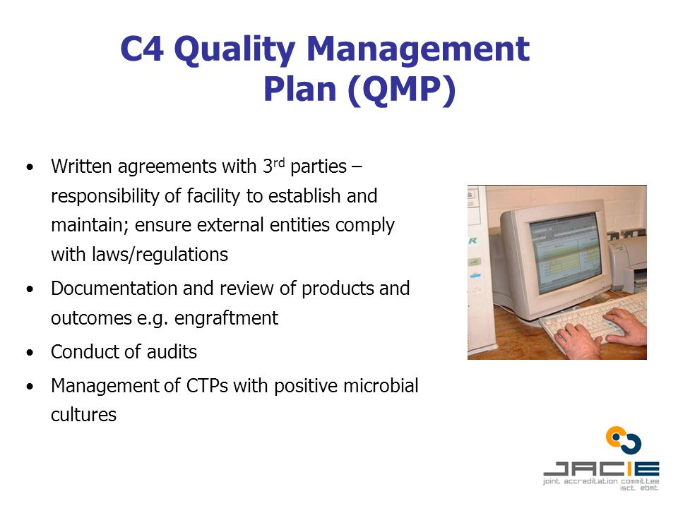 C4 Quality Management Plan (QMP) Written agreements with 3 rd parties – responsibility of facility to establish and maintain; ensure external entities comply with laws/regulations Documentation and review of products and outcomes e.g.