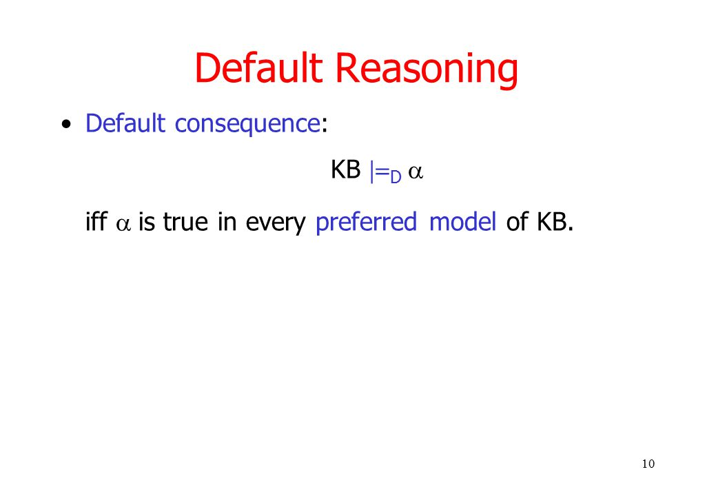 10 Default Reasoning Default consequence: KB  D  iff  is true in every preferred model of KB.