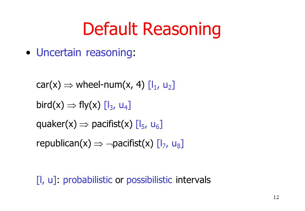 12 Default Reasoning Uncertain reasoning: car(x)  wheel-num(x, 4) [l 1, u 2 ] bird(x)  fly(x) [l 3, u 4 ] quaker(x)  pacifist(x) [l 5, u 6 ] republican(x)   pacifist(x) [l 7, u 8 ] [l, u]: probabilistic or possibilistic intervals