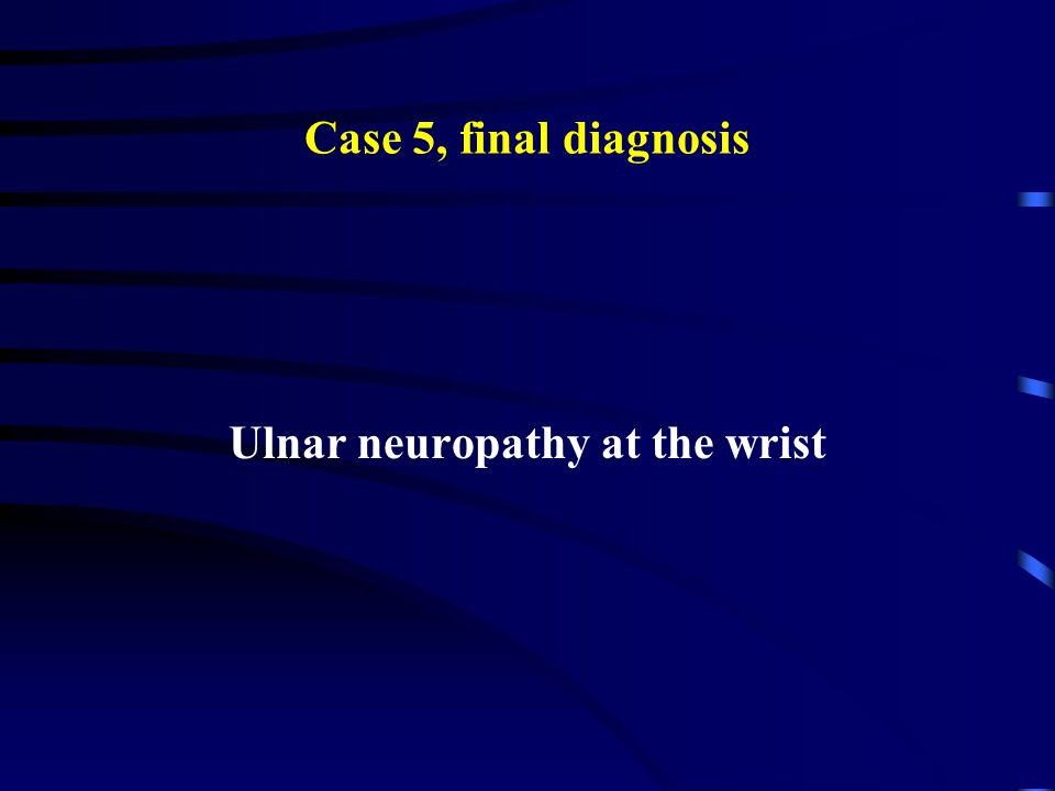 Case 5, final diagnosis Ulnar neuropathy at the wrist