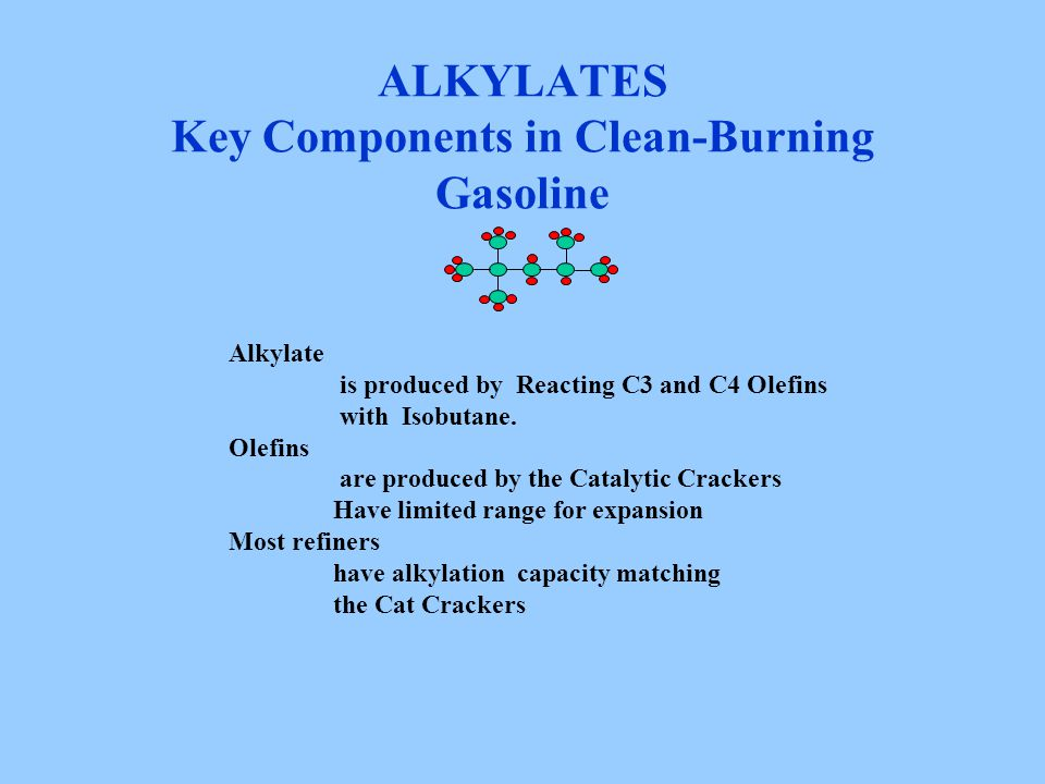 ALKYLATES Key Components in Clean-Burning Gasoline Alkylate is produced by Reacting C3 and C4 Olefins with Isobutane. Olefins are produced by the Cata