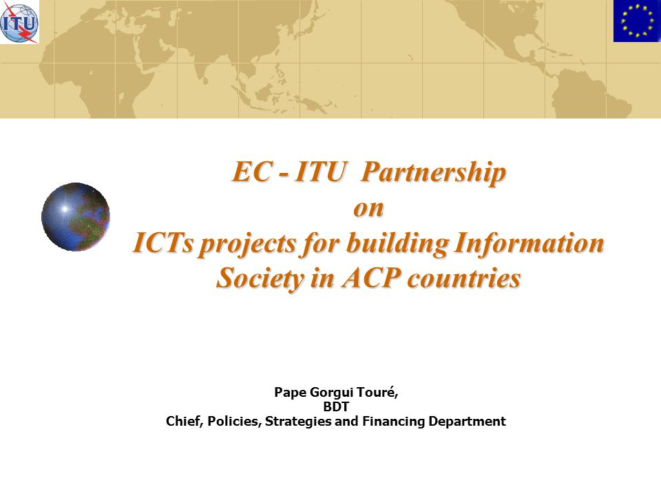 EC - ITU Partnership on ICTs projects for building Information Society in ACP countries Pape Gorgui Touré, BDT Chief, Policies, Strategies and Financing Department