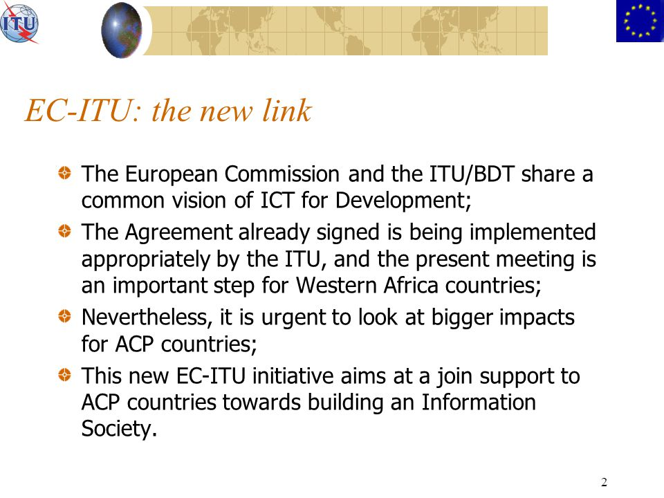 2 EC-ITU: the new link The European Commission and the ITU/BDT share a common vision of ICT for Development; The Agreement already signed is being implemented appropriately by the ITU, and the present meeting is an important step for Western Africa countries; Nevertheless, it is urgent to look at bigger impacts for ACP countries; This new EC-ITU initiative aims at a join support to ACP countries towards building an Information Society.