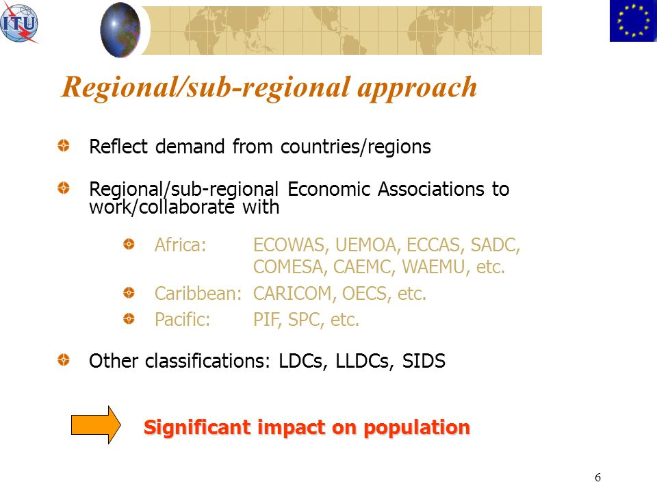 6 Regional/sub-regional approach Reflect demand from countries/regions Regional/sub-regional Economic Associations to work/collaborate with Africa:ECOWAS, UEMOA, ECCAS, SADC, COMESA, CAEMC, WAEMU, etc.