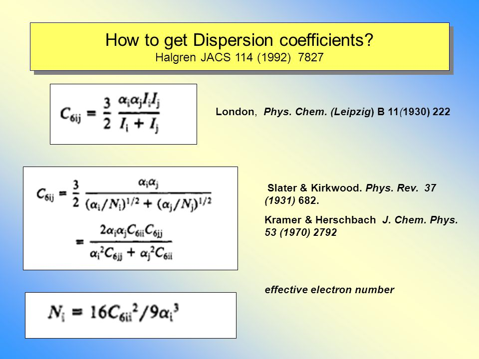 How to get Dispersion coefficients? Halgren JACS 114 (1992) 7827 London, Phys. Chem. (Leipzig) B 11(1930) 222 Slater & Kirkwood. Phys. Rev. 37 (1931)