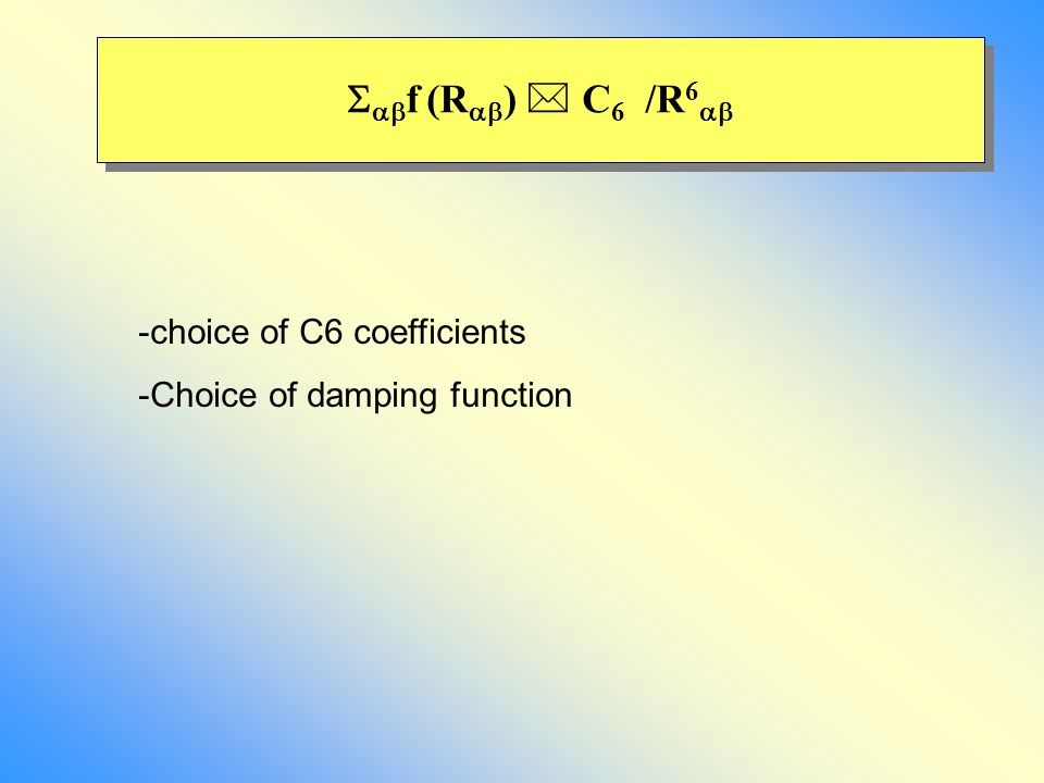   f (R  )  C 6 /R 6  -choice of C6 coefficients -Choice of damping function