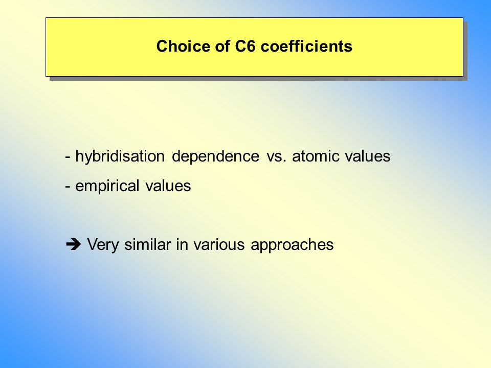 Choice of C6 coefficients - hybridisation dependence vs. atomic values - empirical values  Very similar in various approaches