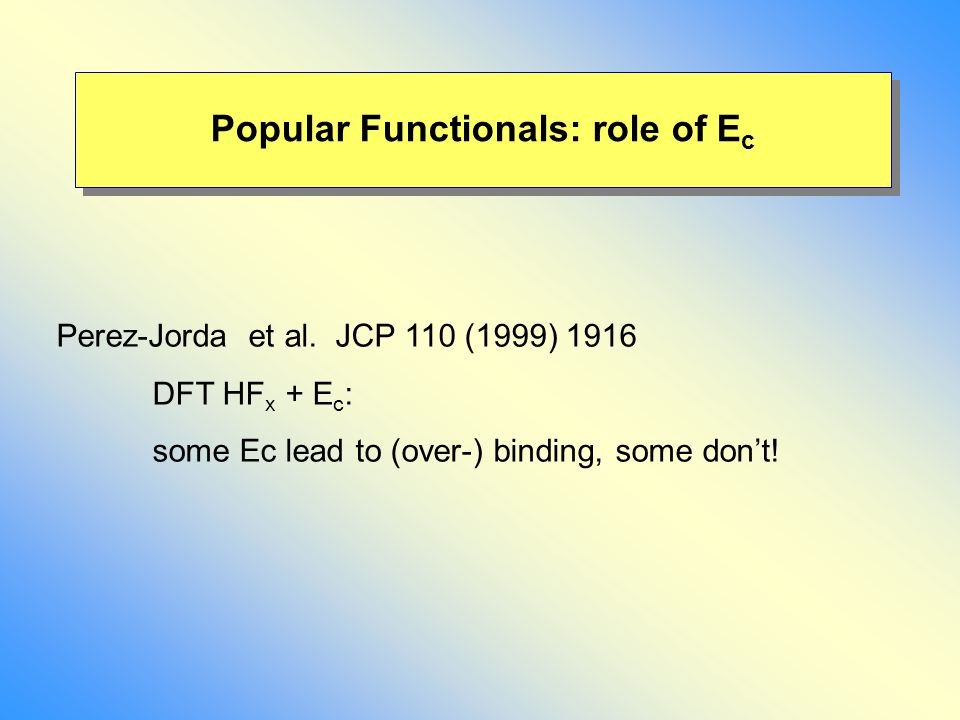 Perez-Jorda et al. JCP 110 (1999) 1916 DFT HF x + E c : some Ec lead to (over-) binding, some don't! Popular Functionals: role of E c