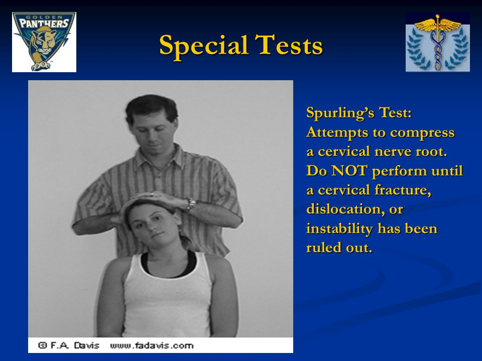 Special Tests Spurling's Test: Attempts to compress a cervical nerve root. Do NOT perform until a cervical fracture, dislocation, or instability has b