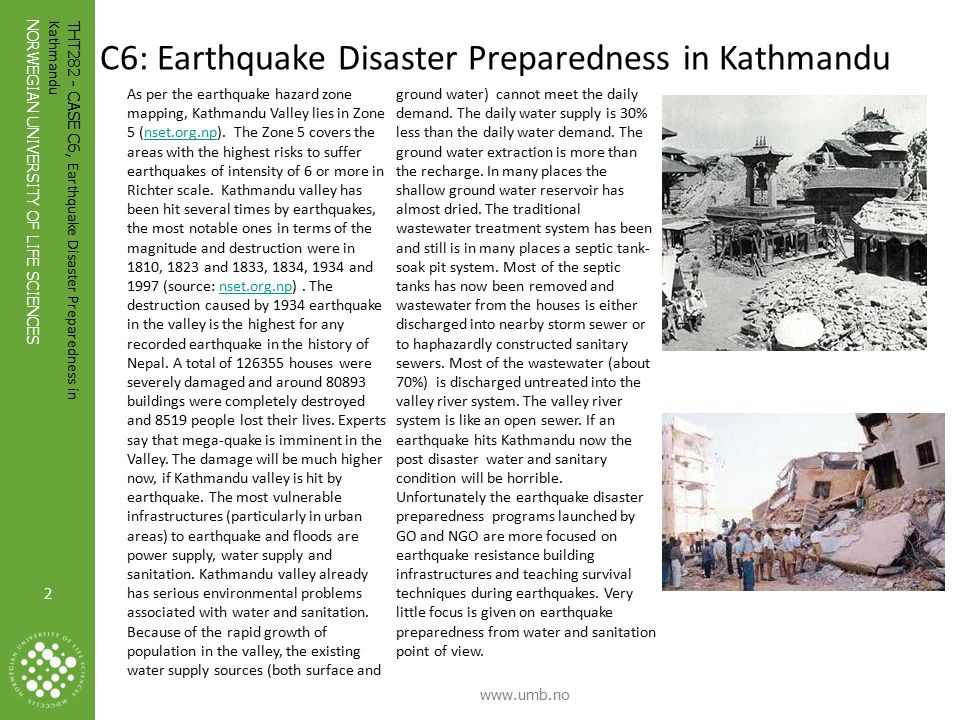 2 NORWEGIAN UNIVERSITY OF LIFE SCIENCES www.umb.no 2 THT282 - CASE C6, Earthquake Disaster Preparedness in Kathmandu Photo: Ronny Hansen C6: Earthquake Disaster Preparedness in Kathmandu As per the earthquake hazard zone mapping, Kathmandu Valley lies in Zone 5 (nset.org.np).
