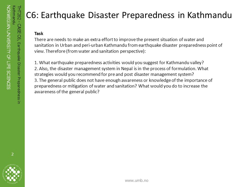 2 NORWEGIAN UNIVERSITY OF LIFE SCIENCES www.umb.no 2 THT282 - CASE C6, Earthquake Disaster Preparedness in Kathmandu Photo: Ronny Hansen C6: Earthquake Disaster Preparedness in Kathmandu Task There are needs to make an extra effort to improve the present situation of water and sanitation in Urban and peri-urban Kathmandu from earthquake disaster preparedness point of view.