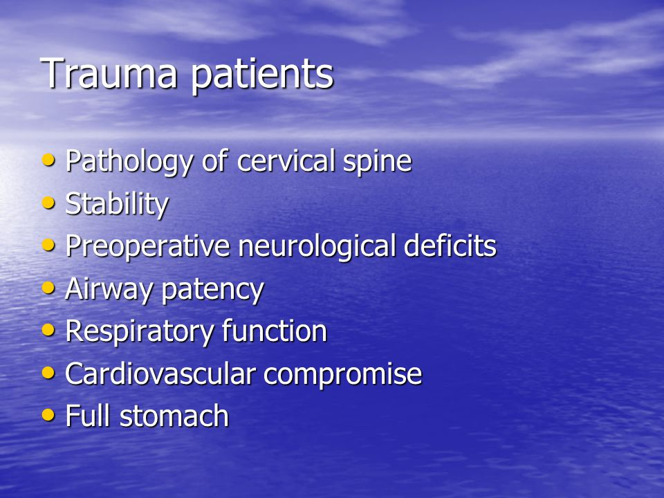 Trauma patients Pathology of cervical spine Pathology of cervical spine Stability Stability Preoperative neurological deficits Preoperative neurological deficits Airway patency Airway patency Respiratory function Respiratory function Cardiovascular compromise Cardiovascular compromise Full stomach Full stomach