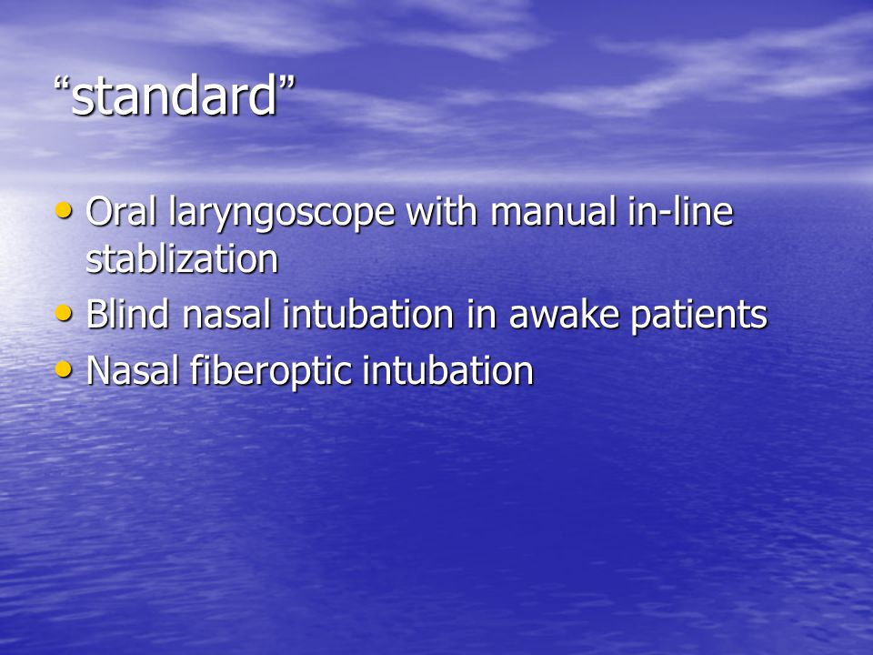 standard Oral laryngoscope with manual in-line stablization Oral laryngoscope with manual in-line stablization Blind nasal intubation in awake patients Blind nasal intubation in awake patients Nasal fiberoptic intubation Nasal fiberoptic intubation