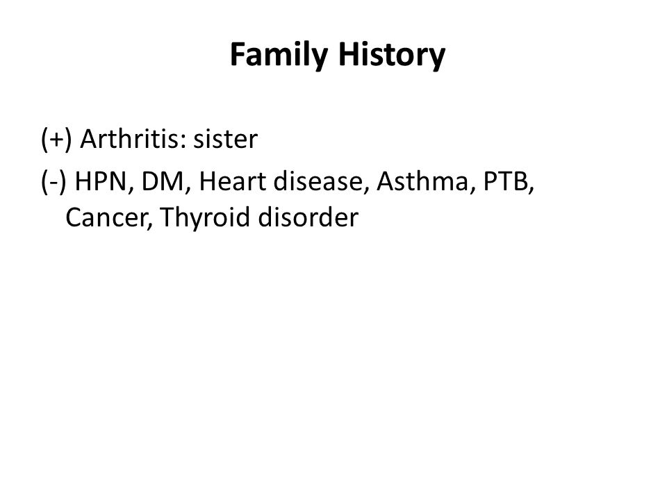Family History (+) Arthritis: sister (-) HPN, DM, Heart disease, Asthma, PTB, Cancer, Thyroid disorder