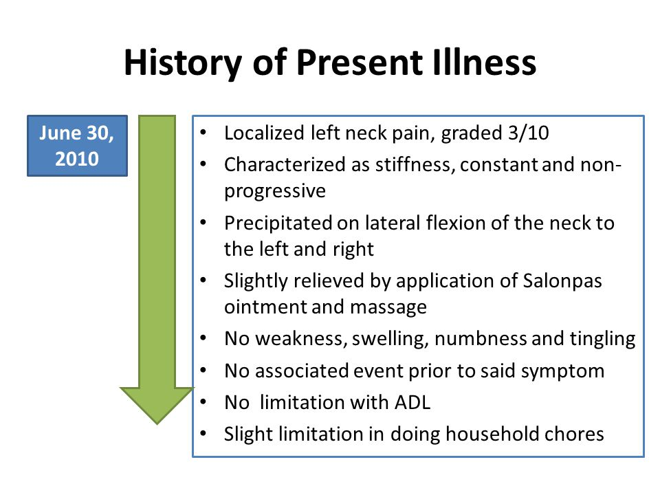 History of Present Illness Localized left neck pain, graded 3/10 Characterized as stiffness, constant and non- progressive Precipitated on lateral flexion of the neck to the left and right Slightly relieved by application of Salonpas ointment and massage No weakness, swelling, numbness and tingling No associated event prior to said symptom No limitation with ADL Slight limitation in doing household chores June 30, 2010