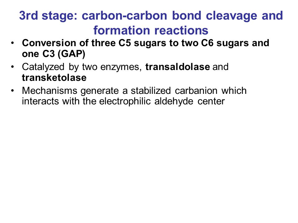 3rd stage: carbon-carbon bond cleavage and formation reactions Conversion of three C5 sugars to two C6 sugars and one C3 (GAP) Catalyzed by two enzymes, transaldolase and transketolase Mechanisms generate a stabilized carbanion which interacts with the electrophilic aldehyde center