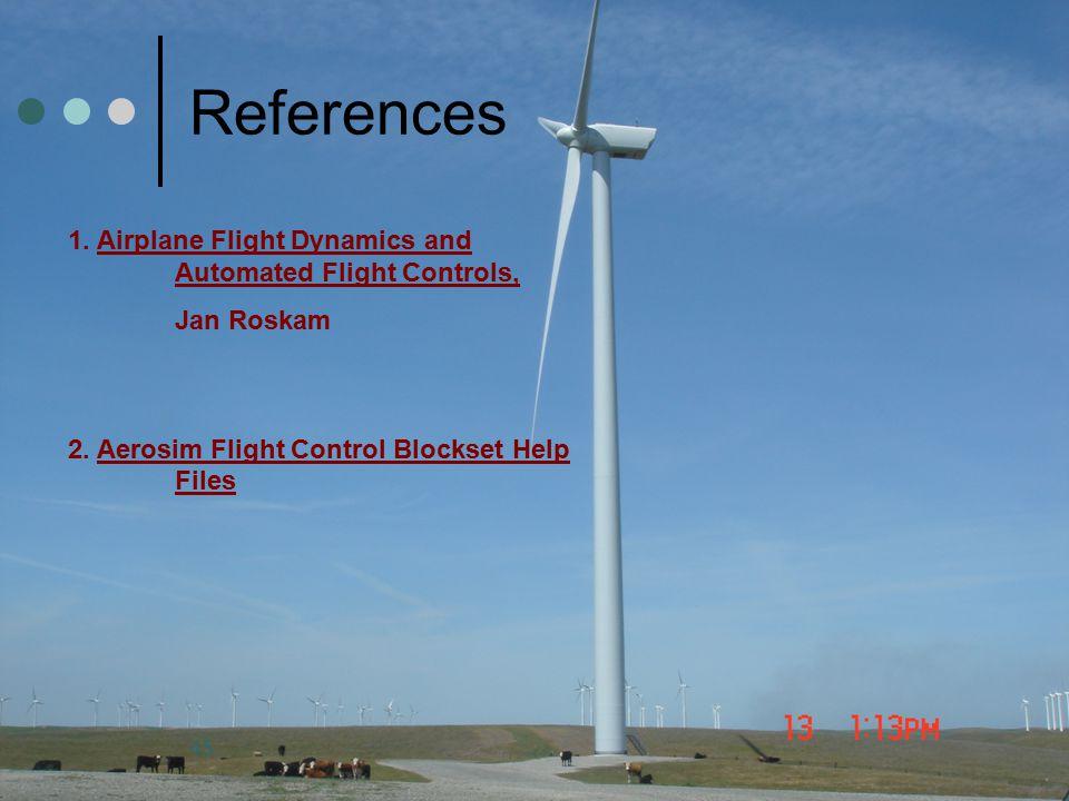 45 References 1. Airplane Flight Dynamics and Automated Flight Controls, Jan Roskam 2. Aerosim Flight Control Blockset Help Files