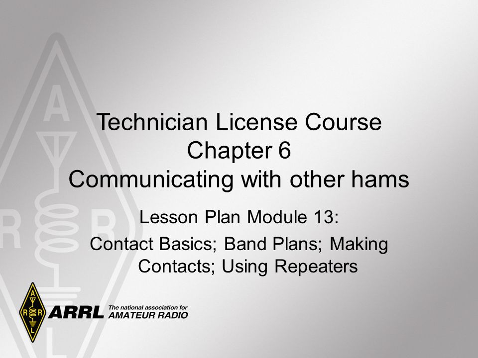 Technician License Course Chapter 6 Communicating with other hams Lesson Plan Module 13: Contact Basics; Band Plans; Making Contacts; Using Repeaters