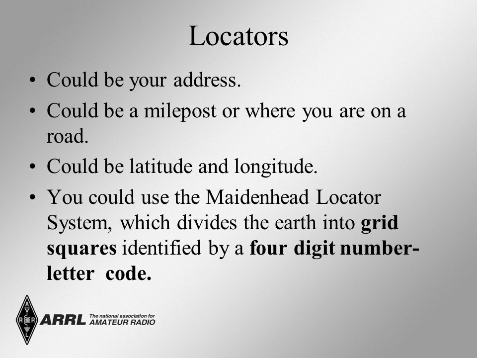 Locators Could be your address. Could be a milepost or where you are on a road. Could be latitude and longitude. You could use the Maidenhead Locator
