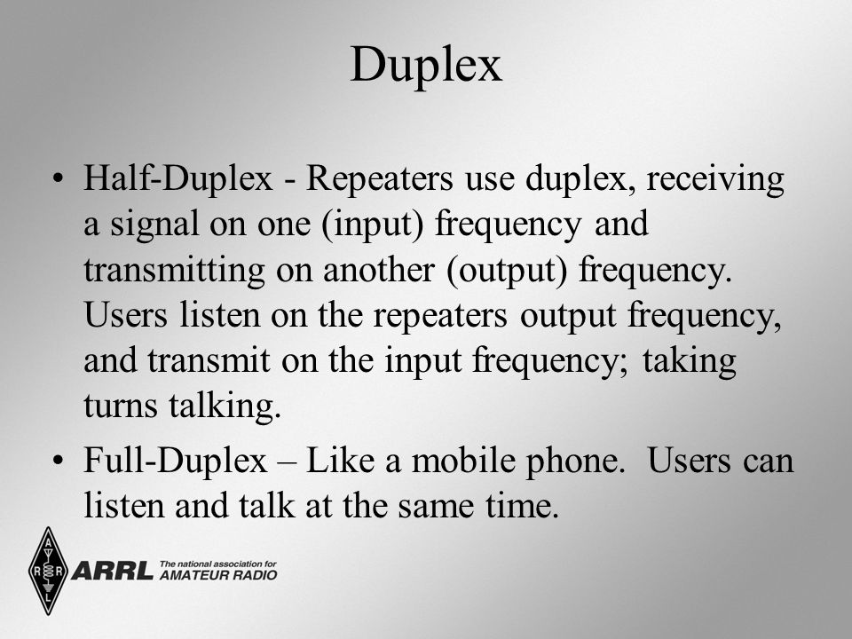 Duplex Half-Duplex - Repeaters use duplex, receiving a signal on one (input) frequency and transmitting on another (output) frequency. Users listen on