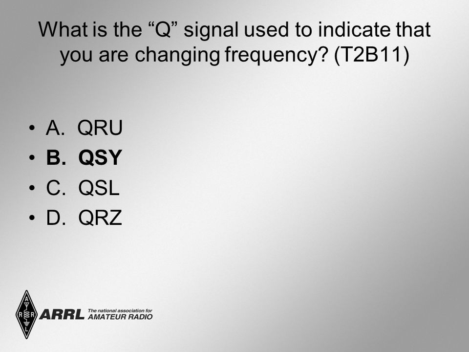 """What is the """"Q"""" signal used to indicate that you are changing frequency? (T2B11) A. QRU B. QSY C. QSL D. QRZ"""