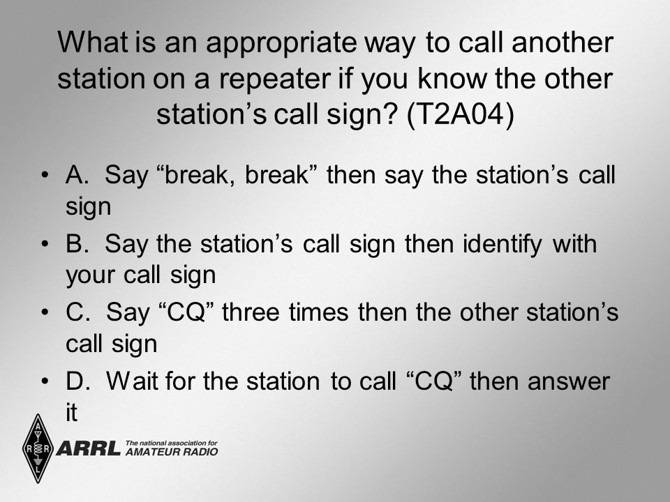 """What is an appropriate way to call another station on a repeater if you know the other station's call sign? (T2A04) A. Say """"break, break"""" then say the"""