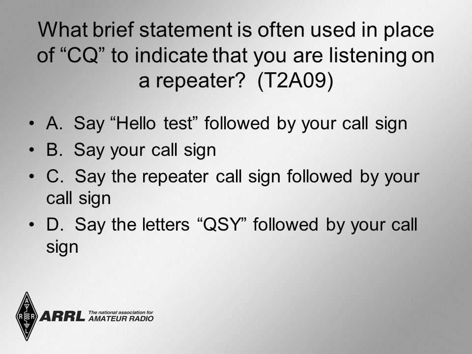 """What brief statement is often used in place of """"CQ"""" to indicate that you are listening on a repeater? (T2A09) A. Say """"Hello test"""" followed by your cal"""