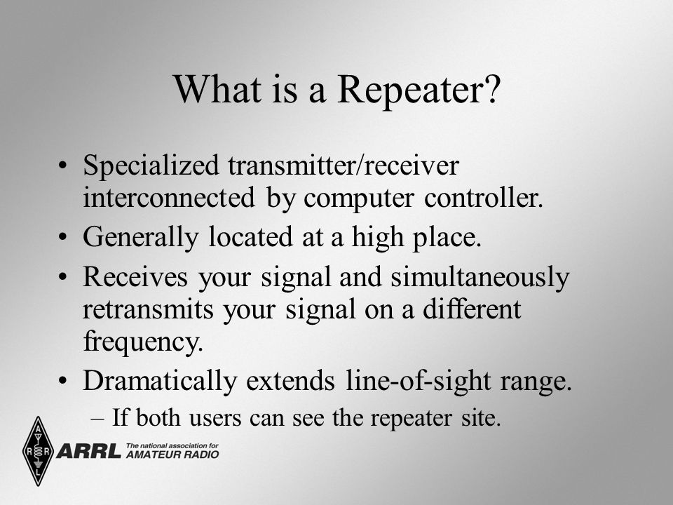 What is a Repeater? Specialized transmitter/receiver interconnected by computer controller. Generally located at a high place. Receives your signal an