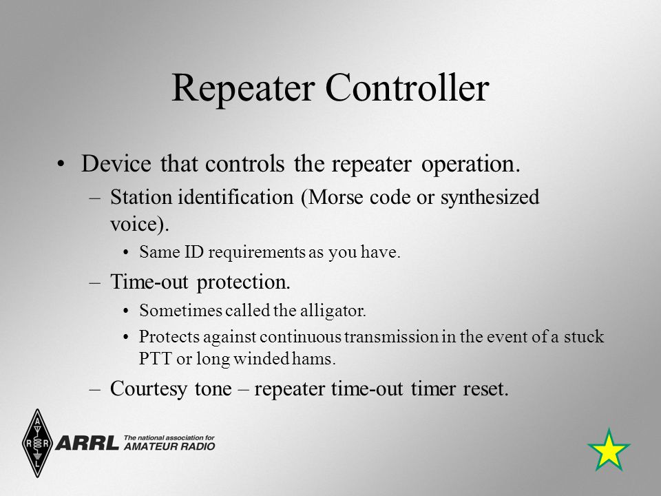 Repeater Controller Device that controls the repeater operation. –Station identification (Morse code or synthesized voice). Same ID requirements as yo